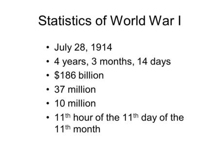 Statistics of World War I July 28, 1914 4 years, 3 months, 14 days $186 billion 37 million 10 million 11 th hour of the 11 th day of the 11 th month.