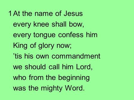 1At the name of Jesus every knee shall bow, every tongue confess him King of glory now; 'tis his own commandment we should call him Lord, who from the.