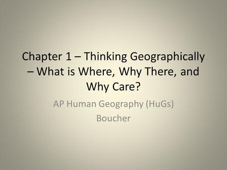Chapter 1 – Thinking Geographically – What is Where, Why There, and Why Care? AP Human Geography (HuGs) Boucher.