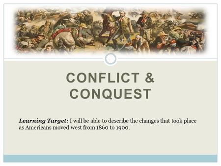 CONFLICT & CONQUEST Learning Target: I will be able to describe the changes that took place as Americans moved west from 1860 to 1900.