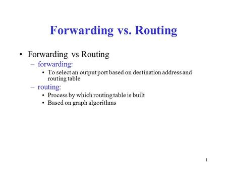 1 Forwarding vs. Routing Forwarding vs Routing –forwarding: To select an output port based on destination address and routing table –routing: Process by.