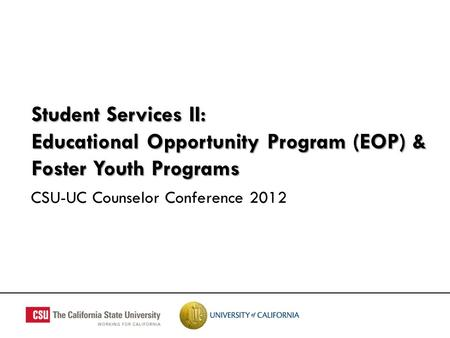 Student Services II: Educational Opportunity Program (EOP) & Foster Youth Programs CSU-UC Counselor Conference 2012.
