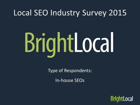 Local SEO Industry Survey 2015 Type of Respondents: In-house SEOs.