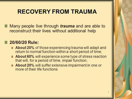 1 RECOVERY FROM TRAUMA Many people live through trauma and are able to reconstruct their lives without additional help 20/60/20 Rule: About 20% of those.