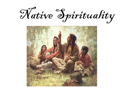 Native Spirituality. Religious Experience: Believe in many gods Believe in one creator Believe that animals, plants and objects have a living spirit.