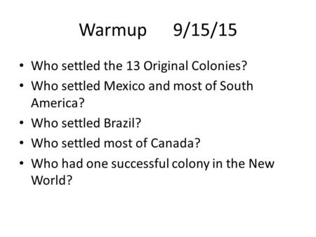 Warmup 9/15/15 Who settled the 13 Original Colonies? Who settled Mexico and most of South America? Who settled Brazil? Who settled most of Canada? Who.