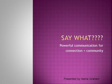 Powerful communication for connection + community Presented by Ilesha Graham.