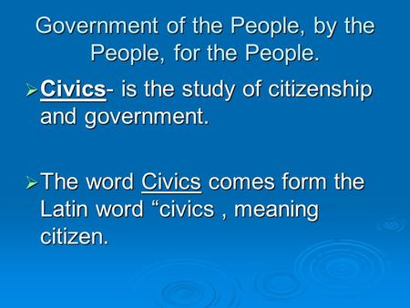 Government of the People, by the People, for the People.  Civics- is the study of citizenship and government.  The word Civics comes form the Latin.