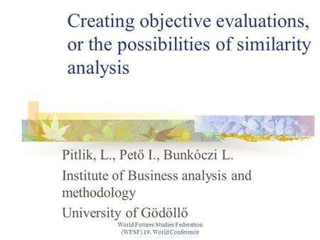 World Futures Studies Federation (WFSF) 19. World Conference Creating objective evaluations, or the possibilities of similarity analysis Pitlik, L., Pető.
