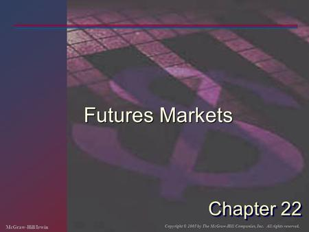 McGraw-Hill/Irwin Copyright © 2005 by The McGraw-Hill Companies, Inc. All rights reserved. Chapter 22 Futures Markets.