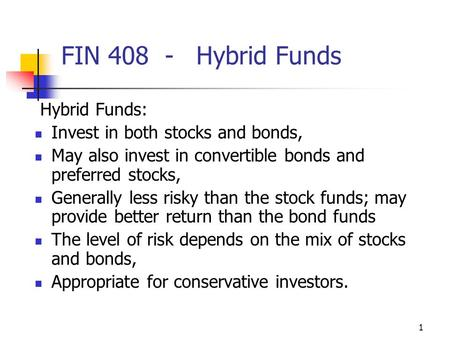 1 FIN 408 -Hybrid Funds Hybrid Funds: Invest in both stocks and bonds, May also invest in convertible bonds and preferred stocks, Generally less risky.