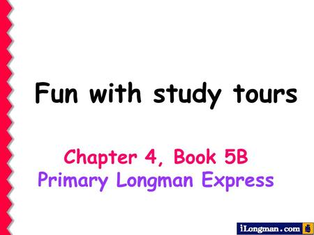 Fun with study tours Chapter 4, Book 5B Primary Longman Express.