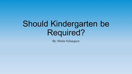 Should Kindergarten be Required? By: Ninfa Velazquez.