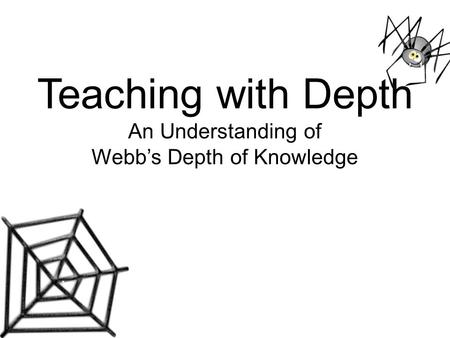 Teaching with Depth An Understanding of Webb's Depth of Knowledge.