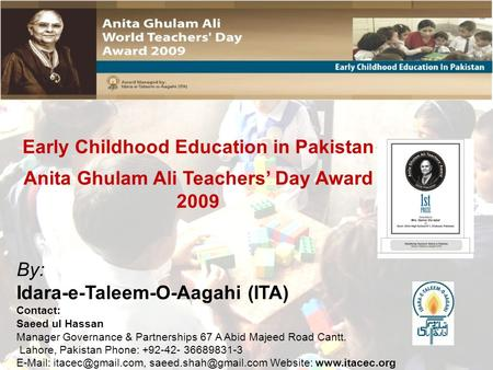 Early Childhood Education in Pakistan Anita Ghulam Ali Teachers' Day Award 2009 By: Idara-e-Taleem-O-Aagahi (ITA) Contact: Saeed ul Hassan Manager Governance.