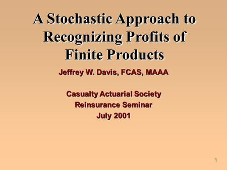 1 A Stochastic Approach to Recognizing Profits of Finite Products Jeffrey W. Davis, FCAS, MAAA Casualty Actuarial Society Reinsurance Seminar July 2001.