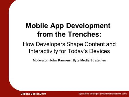 Gilbane Boston 2010 Byte Media Strategies (www.bytemedianews.com) Mobile App Development from the Trenches: How Developers Shape Content and Interactivity.