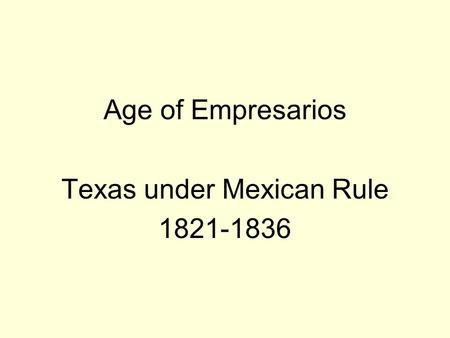Age of Empresarios Texas under Mexican Rule 1821-1836.