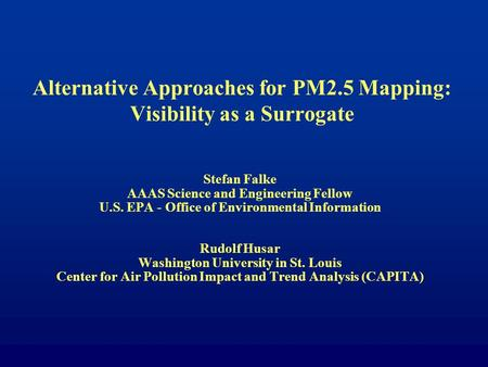 Alternative Approaches for PM2.5 Mapping: Visibility as a Surrogate Stefan Falke AAAS Science and Engineering Fellow U.S. EPA - Office of Environmental.