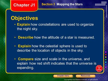 Copyright © by Holt, Rinehart and Winston. All rights reserved. ResourcesChapter menu Section 3 Mapping the Stars Explain how constellations are used to.