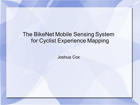 The BikeNet Mobile Sensing System for Cyclist Experience Mapping Joshua Cox.
