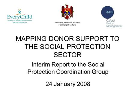 MAPPING DONOR SUPPORT TO THE SOCIAL PROTECTION SECTOR Interim Report to the Social Protection Coordination Group 24 January 2008 Ministerul Protecţiei.