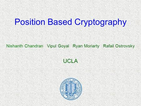 Position Based Cryptography Nishanth Chandran Vipul Goyal Ryan Moriarty Rafail Ostrovsky UCLA.
