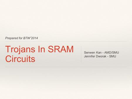 Prepared for BTW'2014 Trojans In SRAM Circuits Senwen Kan - AMD/SMU Jennifer Dworak - SMU.