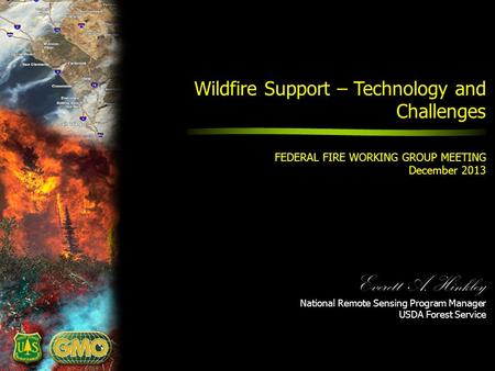 Everett A. Hinkley National Remote Sensing Program Manager USDA Forest Service Wildfire Support – Technology and Challenges FEDERAL FIRE WORKING GROUP.