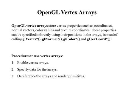 OpenGL Vertex Arrays OpenGL vertex arrays store vertex properties such as coordinates, normal vectors, color values and texture coordinates. These properties.