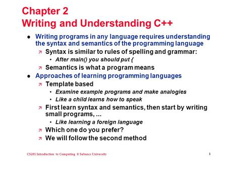 CS201 Introduction to Sabancı University 1 Chapter 2 Writing and Understanding C++ l Writing programs in any language requires understanding.