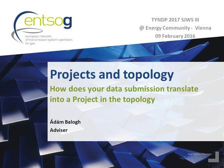 Projects and topology Ádám Balogh Adviser How does your data submission translate into a Project in the topology TYNDP 2017 SJWS Energy Community.