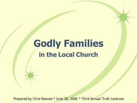 Godly Families in the Local Church Prepared by Chris Reeves * June 28, 2006 * Third Annual Truth Lectures.