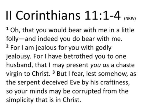 II Corinthians 11:1-4 (NKJV) 1 Oh, that you would bear with me in a little folly—and indeed you do bear with me. 2 For I am jealous for you with godly.