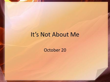 It's Not About Me October 20. What could possibly go wrong? What is good or bad about a face-to-face meeting between feuding parties? Often conflict =
