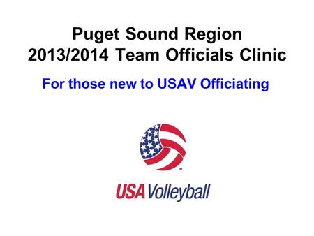 Puget Sound Region 2013/2014 Team Officials Clinic For those new to USAV Officiating.