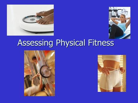 Assessing Physical Fitness Assessing Physical Fitness.
