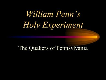 William Penn's Holy Experiment The Quakers of Pennsylvania.