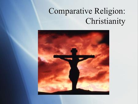Comparative Religion: Christianity. Christianity  The world's largest organized religion  Roughly 2.1 billion followers  Based on the teachings of.