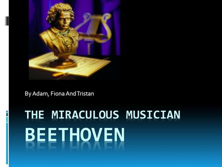 By Adam, Fiona And Tristan. Background Info  Beethoven was born on December 17,1770. He was a very smart young man and before he was 12 years old, he.