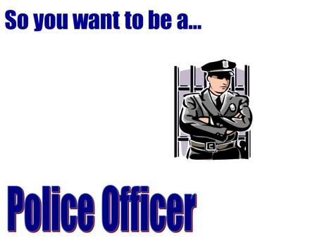 So you want to be a…. Police Officer Patrol assigned area to enforce laws and ordinances, regulate traffic, control crowds, prevent crime, and arrest.