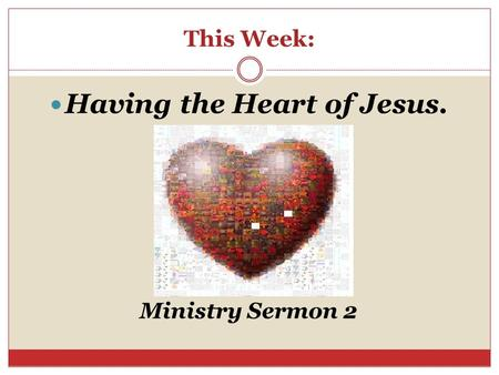 This Week: Having the Heart of Jesus. Ministry Sermon 2.