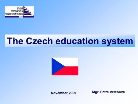 The Czech education system Mgr. Petra Velebova November 2009.