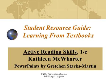 © 2005 Pearson Education Inc. Publishing as Longman Student Resource Guide: Learning From Textbooks Active Reading Skills, 1/e Kathleen McWhorter PowerPoints.