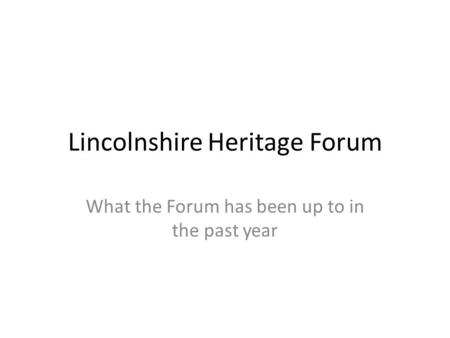 Lincolnshire Heritage Forum What the Forum has been up to in the past year.