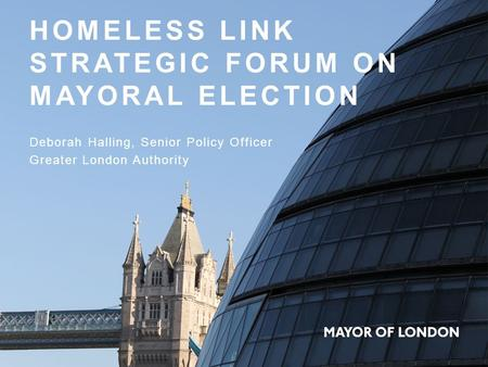 HOMELESS LINK STRATEGIC FORUM ON MAYORAL ELECTION Deborah Halling, Senior Policy Officer Greater London Authority.