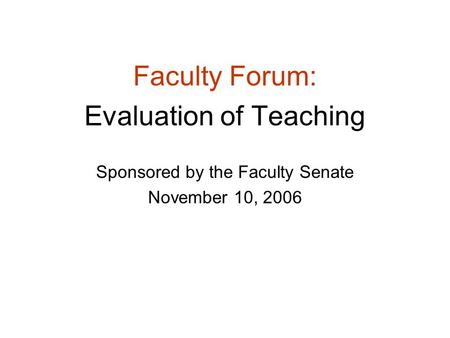 Faculty Forum: Evaluation of Teaching Sponsored by the Faculty Senate November 10, 2006.