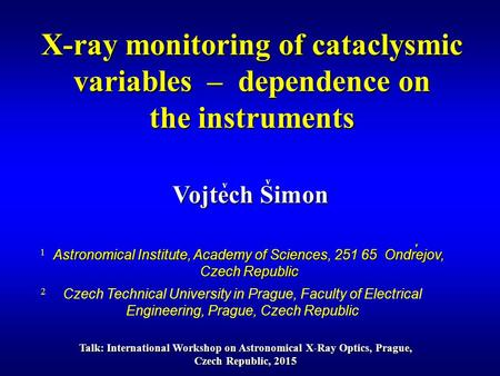 Vojtech Simon v X-ray monitoring of cataclysmic variables – dependence on the instruments Talk: International Workshop on Astronomical X-Ray Optics, Prague,