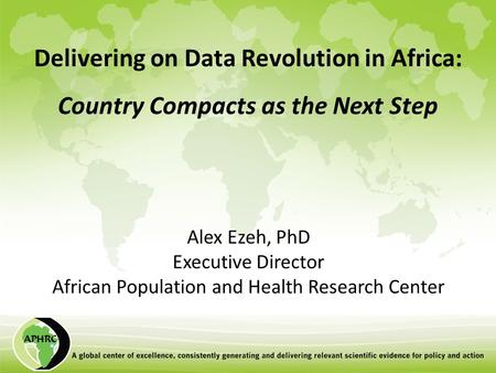 Delivering on Data Revolution in Africa: Country Compacts as the Next Step Alex Ezeh, PhD Executive Director African Population and Health Research Center.