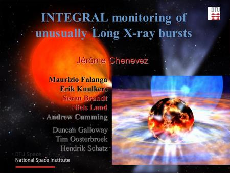 Jérôme Chenevez INTEGRAL monitoring of unusually Long X-ray bursts Maurizio Falanga Erik Kuulkers Søren Brandt Niels Lund Andrew Cumming Duncan Galloway.